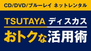 レンタルCD&DVDのツタヤ ディスカス活用術