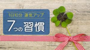 【1日10分で開運】運気(ツキ)を上げる7つの行動習慣