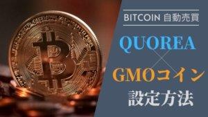 「GMOコイン」+「QUOREA(クオレア) BTC」登録・設定方法まとめ【仮想通貨ビットコイン自動売買】